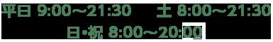 平日 9:00〜21:30 土 8:00〜21:30 日・祝 8:00〜20:00